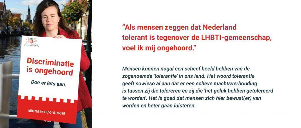 """Meisje met bord in hand met de tekst: """"Als mensen zeggen dat Nederland tolerant is tegenover de LHBTI-gemeenschap, voel ik mij ongehoord.""""  Mensen kunnen nogal een scheef beeld hebben van de zogenoemde 'tolerantie' in ons land. Het woord tolerantie geeft sowieso al aan dat er een scheve machtsverhouding is tussen zij die tolereren en zij die 'het geluk hebben getolereerd te worden'. Het is goed dat mensen zich hier bewust(er) van worden en beter gaan luisteren."""